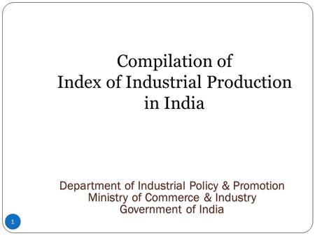 1 Compilation of Index of Industrial Production in India Department of Industrial Policy & Promotion Ministry of Commerce & Industry Government of India.