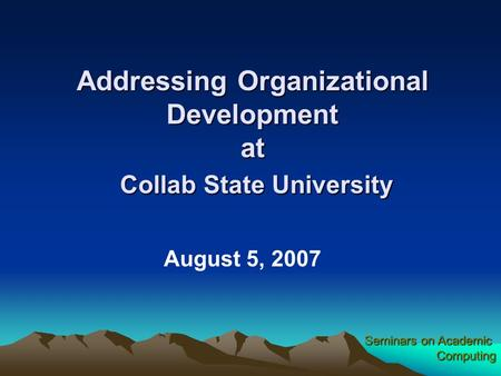 Seminars on Academic Computing Addressing Organizational Development at Collab State University August 5, 2007.