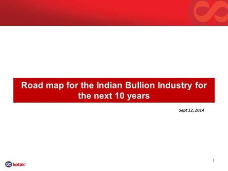 1 Road map for the Indian Bullion Industry for the next 10 years Sept 12, 2014.