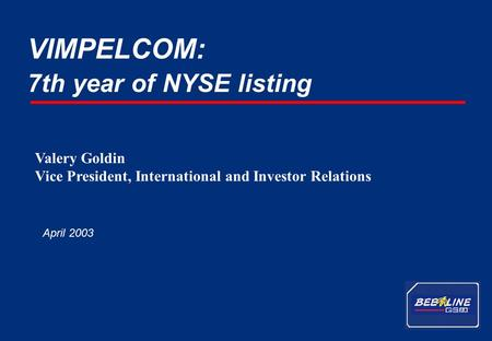 1 VimpelCom - April 2003 7th year of NYSE listing VIMPELCOM: April 2003 Valery Goldin Vice President, International and Investor Relations.