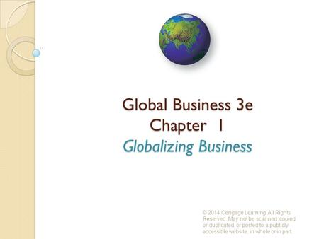 Global Business 3e Chapter 1 Globalizing Business © 2014 Cengage Learning. All Rights Reserved. May not be scanned, copied or duplicated, or posted to.