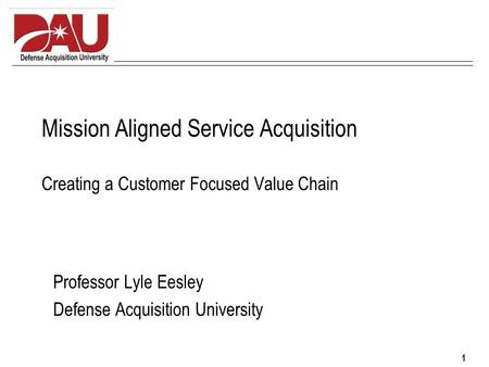 1 Mission Aligned Service Acquisition Creating a Customer Focused Value Chain Professor Lyle Eesley Defense Acquisition University.