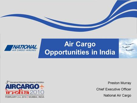 TITLE NAME Air Cargo Opportunities in India Preston Murray Chief Executive Officer National Air Cargo.