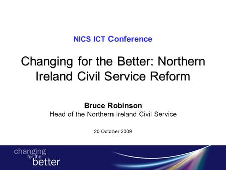 Changing for the Better: Northern Ireland Civil Service Reform NICS ICT Conference Changing for the Better: Northern Ireland Civil Service Reform Bruce.