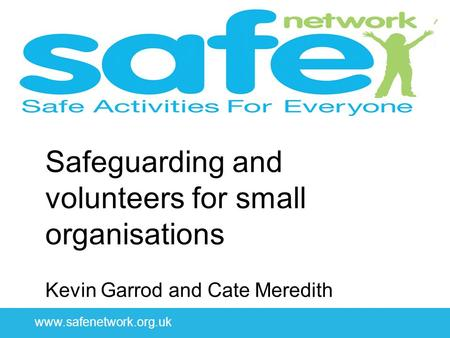Www.safenetwork.org.uk Safeguarding and volunteers for small organisations Kevin Garrod and Cate Meredith.