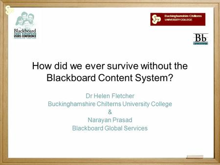 Buckinghamshire Chilterns UNIVERSITY COLLEGE How did we ever survive without the Blackboard Content System? Dr Helen Fletcher Buckinghamshire Chilterns.