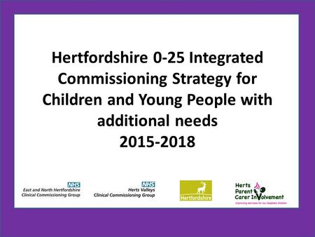 Hertfordshire 0-25 Integrated Commissioning Strategy for Children and Young People with additional needs 2015-2018.