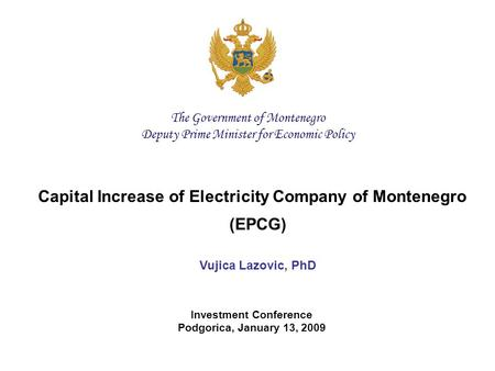 Capital Increase of Electricity Company of Montenegro (EPCG) Vujica Lazovic, PhD Investment Conference Podgorica, January 13, 2009 The Government of Montenegro.