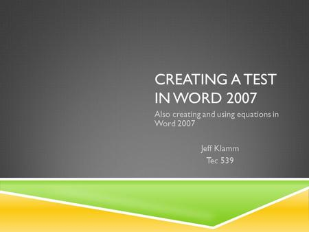 CREATING A TEST IN WORD 2007 Also creating and using equations in Word 2007 Jeff Klamm Tec 539.
