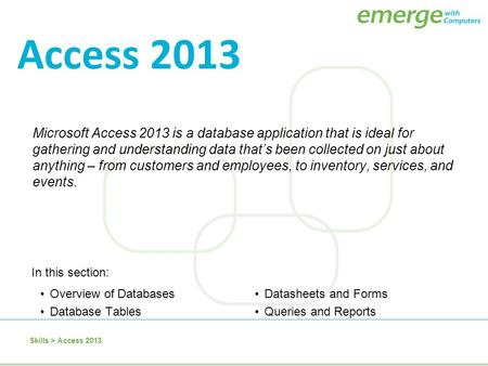 Access 2013 Microsoft Access 2013 is a database application that is ideal for gathering and understanding data that's been collected on just about anything.