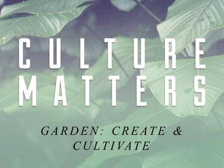 "GARDEN: CREATE & CULTIVATE. WHAT IS CULTURE? God at Work Creation at Work Culture at Work ""Culture is what human beings make of the world.""- Ken Myers."