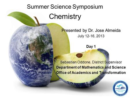 Summer Science Symposium Chemistry Presented by Dr. Jose Almeida July 12-16, 2013 Day 1 Sebastian Oddone, District Supervisor Department of Mathematics.