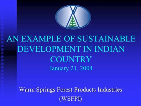 AN EXAMPLE OF SUSTAINABLE DEVELOPMENT IN INDIAN COUNTRY January 21, 2004 Warm Springs Forest Products Industries (WSFPI)