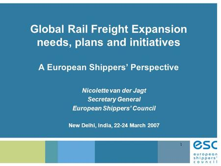 1 Global Rail Freight Expansion needs, plans and initiatives A European Shippers' Perspective Nicolette van der Jagt Secretary General European Shippers'