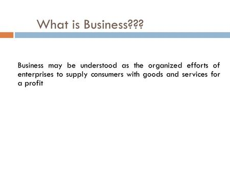 What is Business??? Business may be understood as the organized efforts of enterprises to supply consumers with goods and services for a profit.