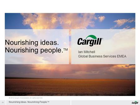 1 © 2012 Cargill, Incorporated. All rights reserved. Nourishing Ideas. Nourishing People. TM Ian Mitchell Global Business Services EMEA Nourishing ideas.