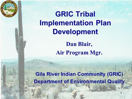 1 GRIC Tribal Implementation Plan Development Dan Blair, Air Program Mgr. Gila River Indian Community (GRIC) Department of Environmental Quality.