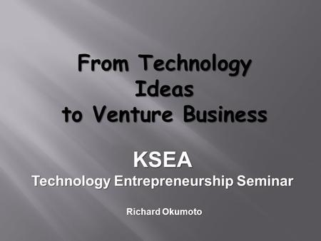 From Technology Ideas to Venture Business KSEA Technology Entrepreneurship Seminar Richard Okumoto.
