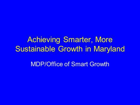 Achieving Smarter, More Sustainable Growth in Maryland MDP/Office of Smart Growth.