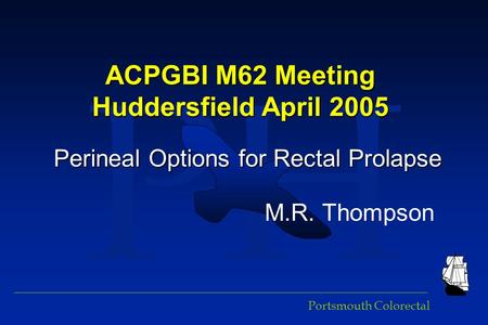 PH Portsmouth Colorectal ACPGBI M62 Meeting Huddersfield April 2005 Perineal Options for Rectal Prolapse M.R. Thompson.