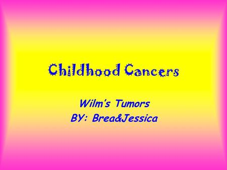 Childhood Cancers Wilm's Tumors BY: Brea&Jessica.
