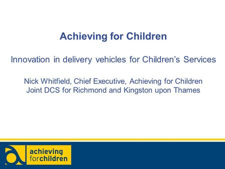 Achieving for Children Innovation in delivery vehicles for Children's Services Nick Whitfield, Chief Executive, Achieving for Children Joint DCS for Richmond.