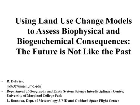Using Land Use Change Models to Assess Biophysical and Biogeochemical Consequences: The Future is Not Like the Past R. DeFries, [ Department.