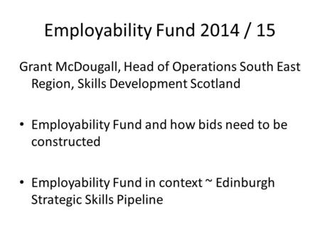 Employability Fund 2014 / 15 Grant McDougall, Head of Operations South East Region, Skills Development Scotland Employability Fund and how bids need to.