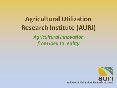 Agricultural Utilization Research Institute (AURI) Agricultural innovation from idea to reality.