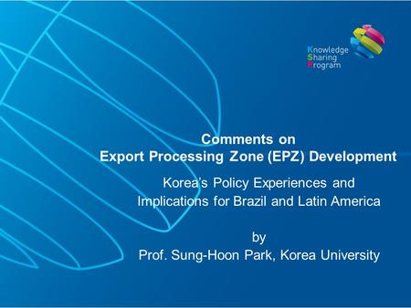 Korea's Policy Experiences and Implications for Brazil and Latin America by Prof. Sung-Hoon Park, Korea University Comments on Export Processing Zone (EPZ)