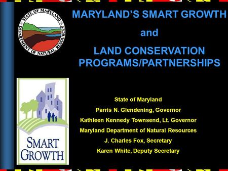 MARYLAND'S SMART GROWTH and LAND CONSERVATION PROGRAMS/PARTNERSHIPS State of Maryland Parris N. Glendening, Governor Kathleen Kennedy Townsend, Lt. Governor.