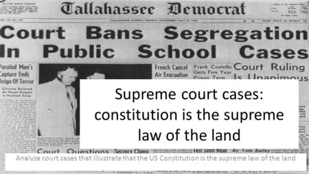 Supreme court cases: constitution is the supreme law of the land Analyze court cases that illustrate that the US Constitution is the supreme law of the.