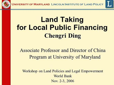 Lincoln Institute of Land PolicyUniversity of Maryland Land Taking for Local Public Financing Chengri Ding Associate Professor and Director of China Program.