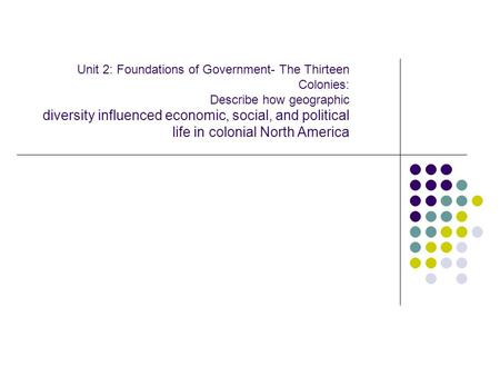 Unit 2: Foundations of Government- The Thirteen Colonies: Describe how geographic diversity influenced economic, social, and political life in colonial.