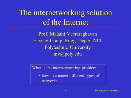 Polytechnic University1 The internetworking solution of the Internet Prof. Malathi Veeraraghavan Elec. & Comp. Engg. Dept/CATT Polytechnic University