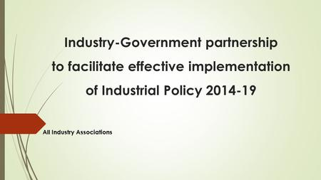 Industry-Government partnership to facilitate effective implementation of Industrial Policy 2014-19 All Industry Associations.