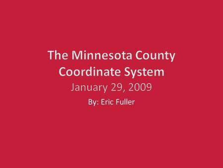 The Minnesota County Coordinate System January 29, 2009 By: Eric Fuller.