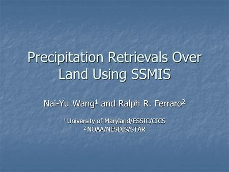 Precipitation Retrievals Over Land Using SSMIS Nai-Yu Wang 1 and Ralph R. Ferraro 2 1 University of Maryland/ESSIC/CICS 2 NOAA/NESDIS/STAR.