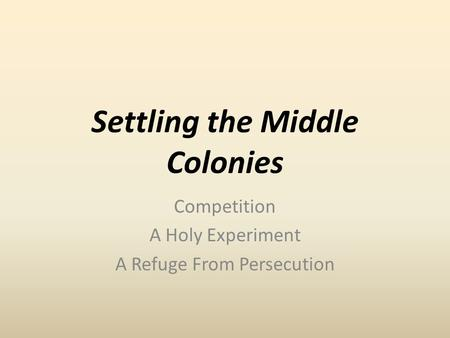 Settling the Middle Colonies Competition A Holy Experiment A Refuge From Persecution.