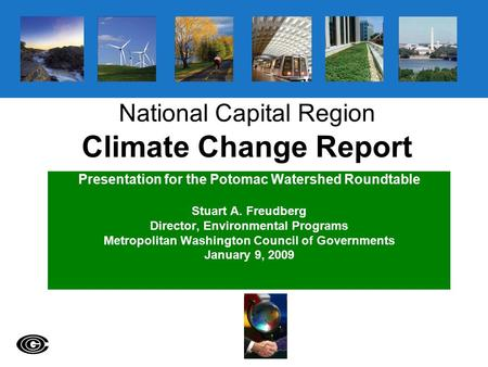 National Capital Region Climate Change Report Presentation for the Potomac Watershed Roundtable Stuart A. Freudberg Director, Environmental Programs Metropolitan.