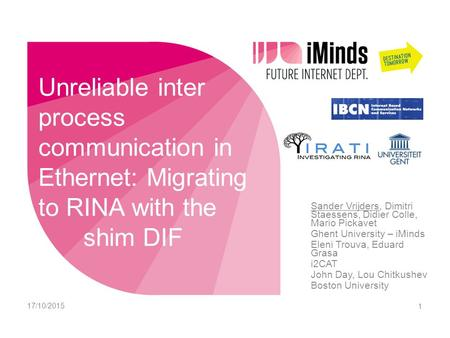 Unreliable inter process communication in Ethernet: Migrating to RINA with the shim DIF Sander Vrijders, Dimitri Staessens, Didier Colle, Mario Pickavet.