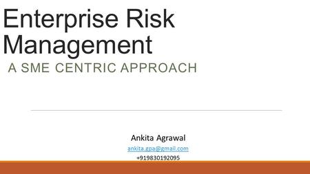 Enterprise Risk Management A SME CENTRIC APPROACH Ankita Agrawal +919830192095.