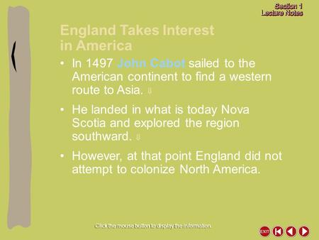 England Takes Interest in America Click the mouse button to display the information. In 1497 John Cabot sailed to the American continent to find a western.