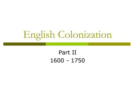 English Colonization Part II 1600 - 1750.