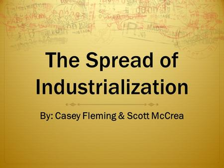 The Spread of Industrialization By: Casey Fleming & Scott McCrea.