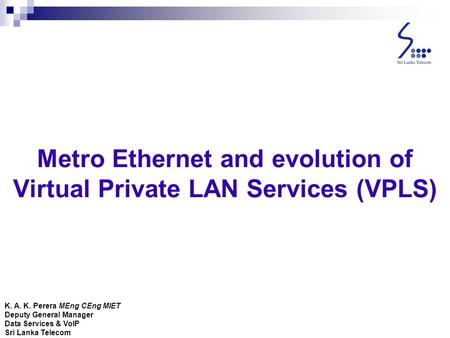 Metro Ethernet and evolution of Virtual Private LAN Services (VPLS) K. A. K. Perera MEng CEng MIET Deputy General Manager Data Services & VoIP Sri Lanka.