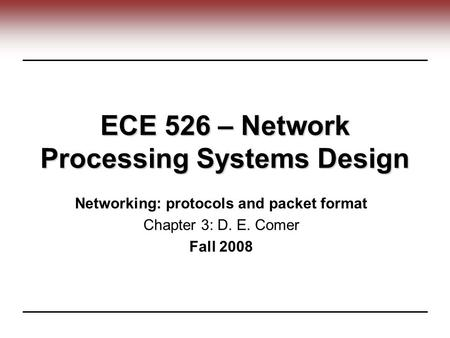 ECE 526 – Network Processing Systems Design Networking: protocols and packet format Chapter 3: D. E. Comer Fall 2008.