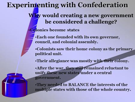 Experimenting with Confederation Why would creating a new government be considered a challenge? Colonies become states Each one founded with its own governor,