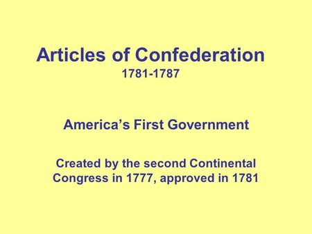 Articles of Confederation 1781-1787 America's First Government Created by the second Continental Congress in 1777, approved in 1781.