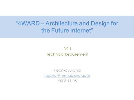 """4WARD – Architecture and Design for the Future Internet"" D2.1 Technical Requirement Hoon-gyu Choi 2008.11.05."